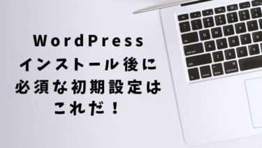 【WordPress初期設定】インストール後にやるべきことを解説!