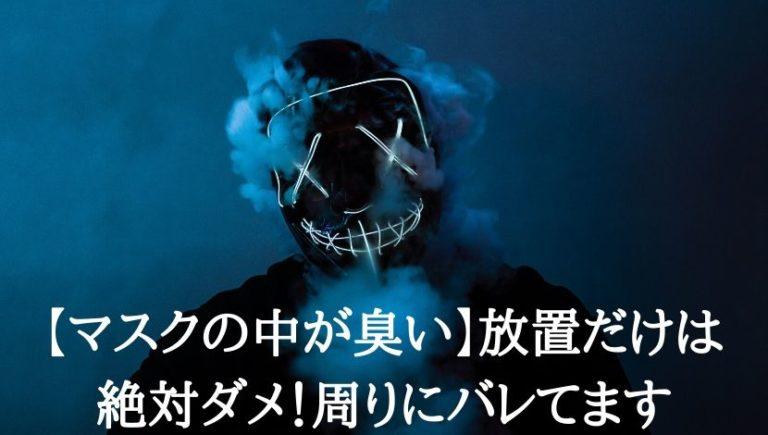 マスクの中が臭い放置だけは絶対ダメ周りにばれてます